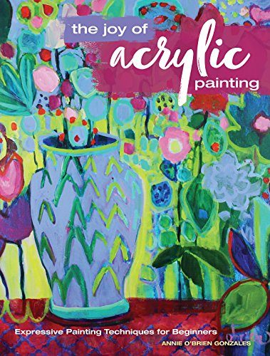 The Joy of Acrylic Painting: Expressive Painting Techniques for Beginners